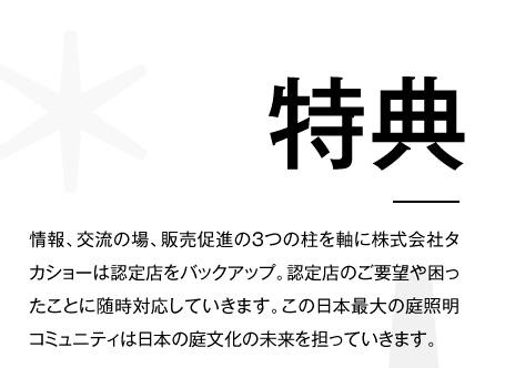 特典 情報、交流の場、販売促進の3つの柱を軸に株式会社タカショーは認定店をバックアップ。認定店のご要望や困ったことに随時対応していきます。この日本最大の庭照明コミュニティは日本の庭文化の未来を担っていきます。